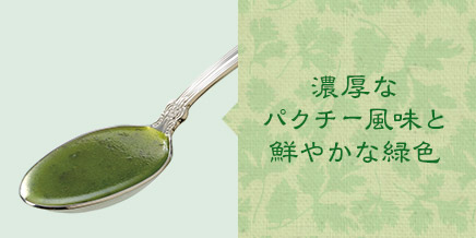 濃厚なパクチー風味と鮮やかな緑色 生の国産パクチーをペースト状にした原料を使い、自社の技術によりパクチーの風味と鮮やかな緑色を保持することができました。