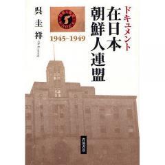 ドキュメント 在日本朝鮮人連盟 1945/呉圭祥