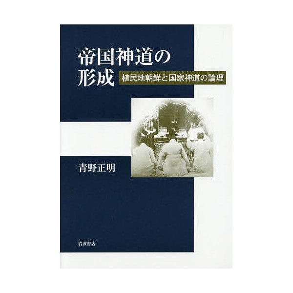 帝国神道の形成 植民地朝鮮と国家神道の論理/青野正明