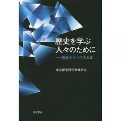 歴史を学ぶ人々のために 現在をどう生きるか/東京歴史科学研究会