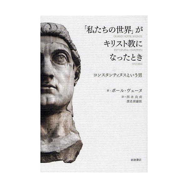「私たちの世界」がキリスト教になったとき コンスタンティヌスという男/ポール・ヴェーヌ/西永良成/渡名喜庸哲