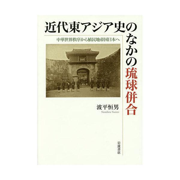 近代東アジア史のなかの琉球併合 中華世界秩序から植民地帝国日本へ/波平恒男