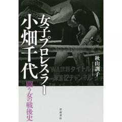女子プロレスラー小畑千代 闘う女の戦後史/秋山訓子