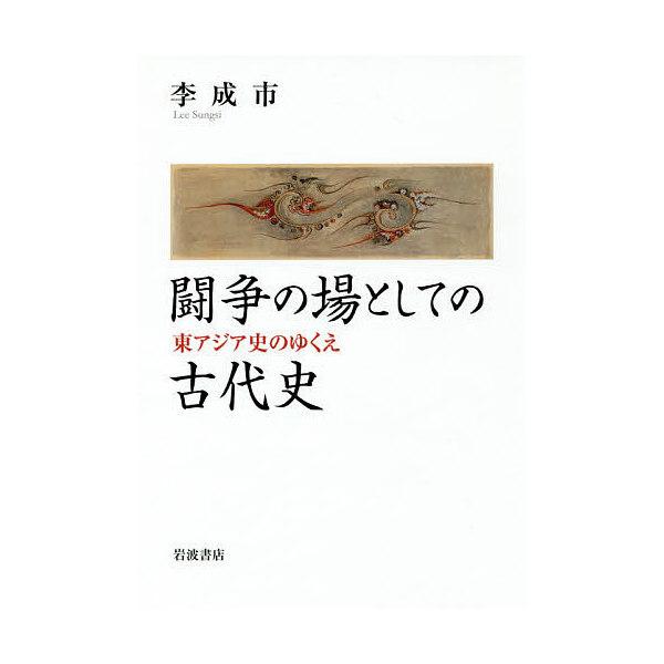 闘争の場としての古代史 東アジア史のゆくえ/李成市