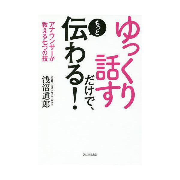 ゆっくり話すだけで、もっと伝わる! アナウンサーが教える七つの技/浅沼道郎