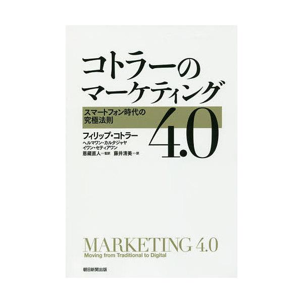 コトラーのマーケティング4.0 スマートフォン時代の究極法則/フィリップ・コトラー/ヘルマワン・カルタジャヤ/イワン・セティアワン