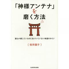 「神様アンテナ」を磨く方法 誰もが感じているのに気づいていない幸運のサイン/桜井識子