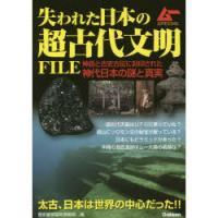 失われた日本の超古代文明FILE 神話と古史古伝に封印された神代日本の謎と真実/歴史雑学探究倶楽部