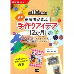 高齢者が喜ぶ!簡単手作りアイデア12か月 全110点掲載! 高齢者に大人気の手作りレクが、身近な材料ですぐできる!/高橋紀子