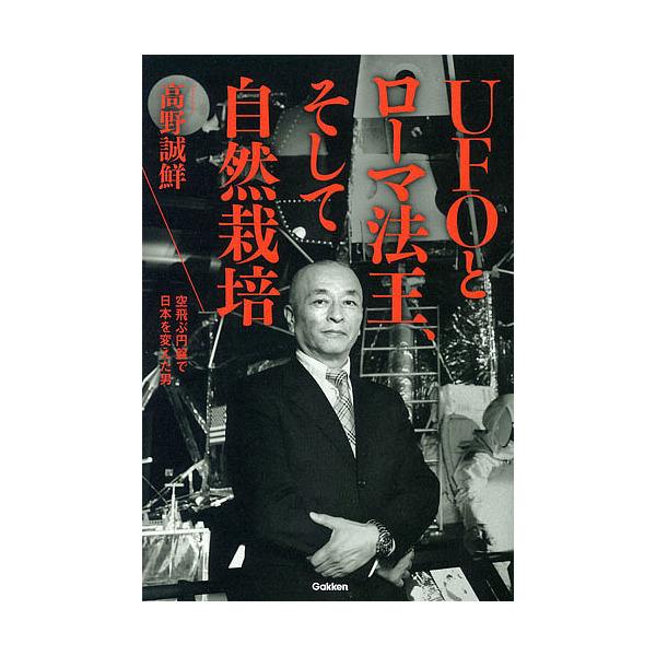 UFOとローマ法王、そして自然栽培 空飛ぶ円盤で日本を変えた男/高野誠鮮