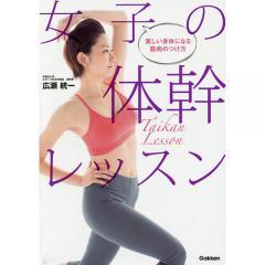 女子の体幹レッスン 美しい身体になる筋肉のつけ方/広瀬統一