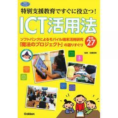 特別支援教育ですぐに役立つ!ICT活用法 ソフトバンクによるモバイル端末活用研究「魔法のプロジェクト」の選りすぐり実践27/佐藤里美