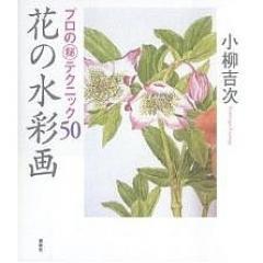 花の水彩画 プロの テクニック50/小柳吉次