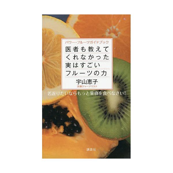 医者も教えてくれなかった実はすごいフルーツの力 パワー・フルーツガイドブック 若返りたいならもっと果物を食べなさい!/宇山恵子/レシピ