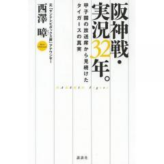 阪神戦・実況32年。 甲子園の放送席から見続けたタイガースの真実/西澤【アキラ】