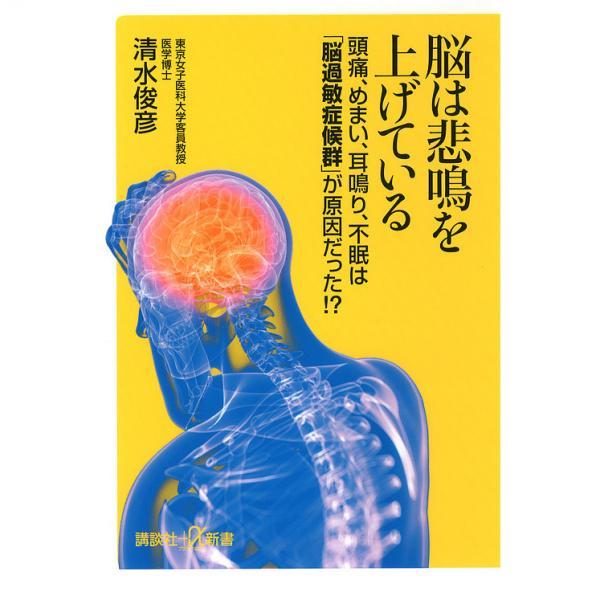脳は悲鳴を上げている 頭痛、めまい、耳鳴り、不眠は「脳過敏症候群」が原因だった!?/清水俊彦