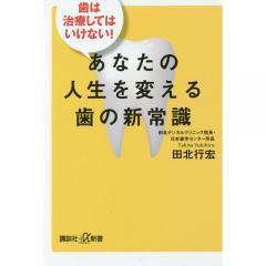 あなたの人生を変える歯の新常識 歯は治療してはいけない!/田北行宏