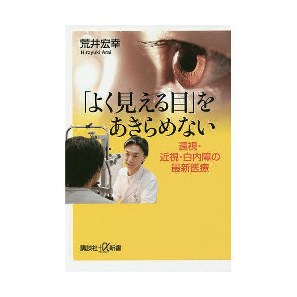 「よく見える目」をあきらめない 遠視・近視・白内障の最新医療/荒井宏幸