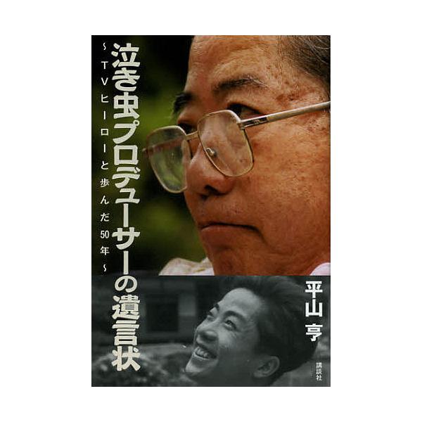 泣き虫プロデューサーの遺言状 TVヒーローと歩んだ50年/平山亨