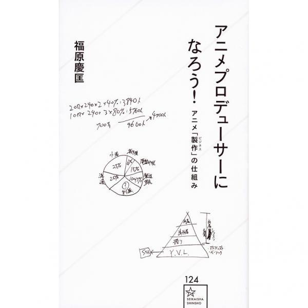 アニメプロデューサーになろう! アニメ「製作」の仕組み/福原慶匡