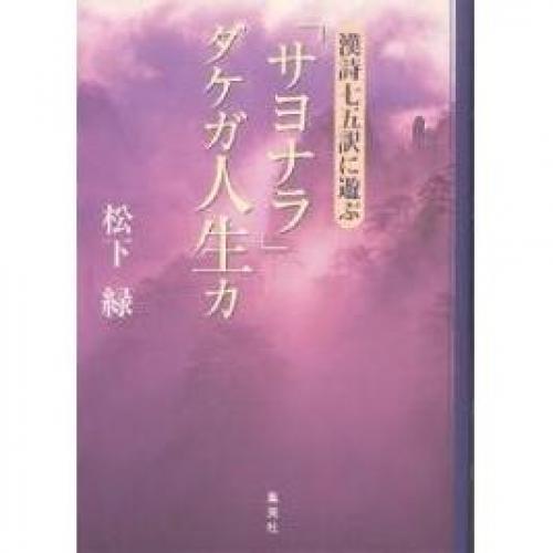 「サヨナラ」ダケガ人生カ 漢詩七五訳に遊ぶ/松下緑