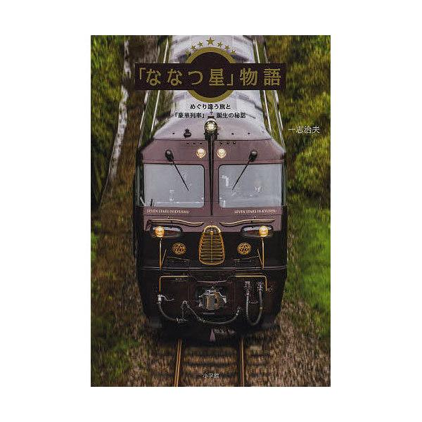 「ななつ星」物語 めぐり逢う旅と「豪華列車」誕生の秘話/一志治夫