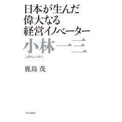 小林一三 日本が生んだ偉大なる経営イノベーター/鹿島茂