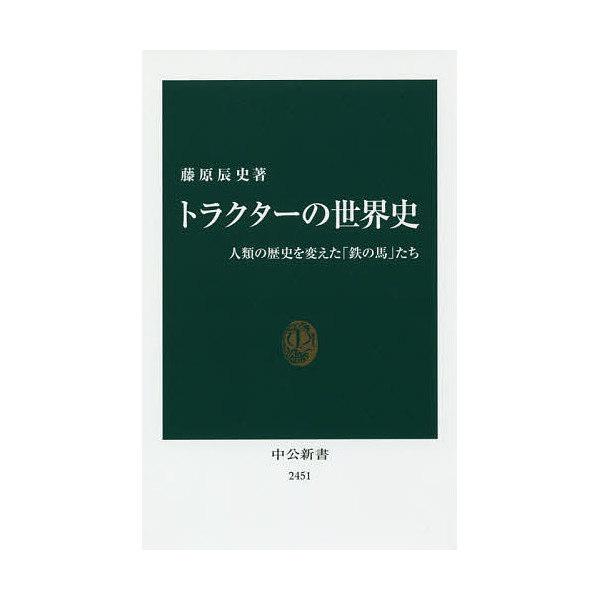 トラクターの世界史 人類の歴史を変えた「鉄の馬」たち/藤原辰史