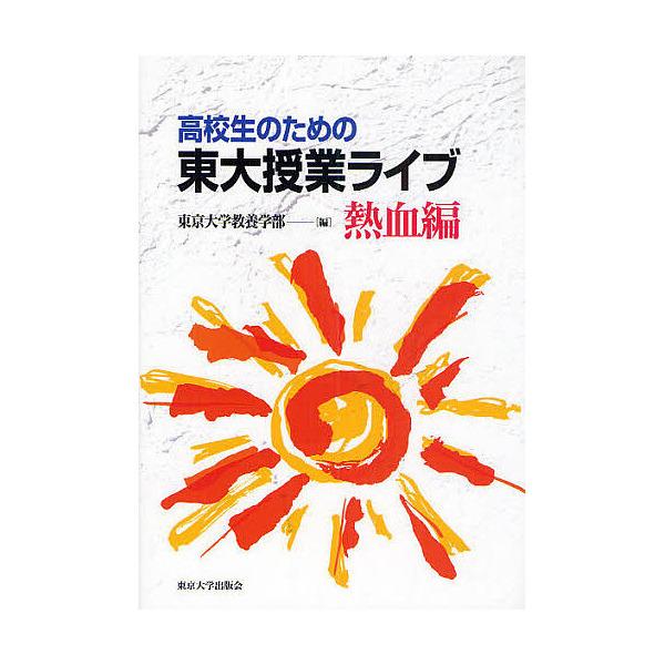 高校生のための東大授業ライブ 熱血編/東京大学教養学部