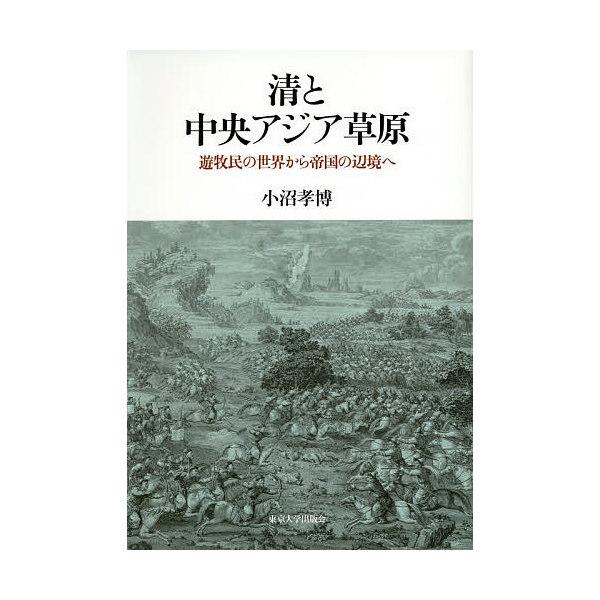 清と中央アジア草原 遊牧民の世界から帝国の辺境へ/小沼孝博