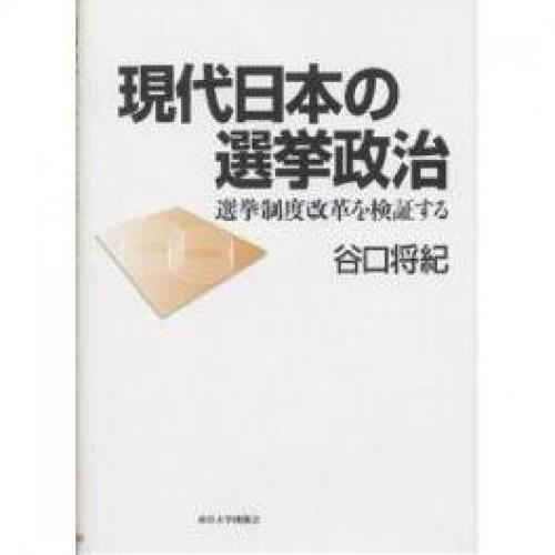 現代日本の選挙政治 選挙制度改革を検証する/谷口将紀