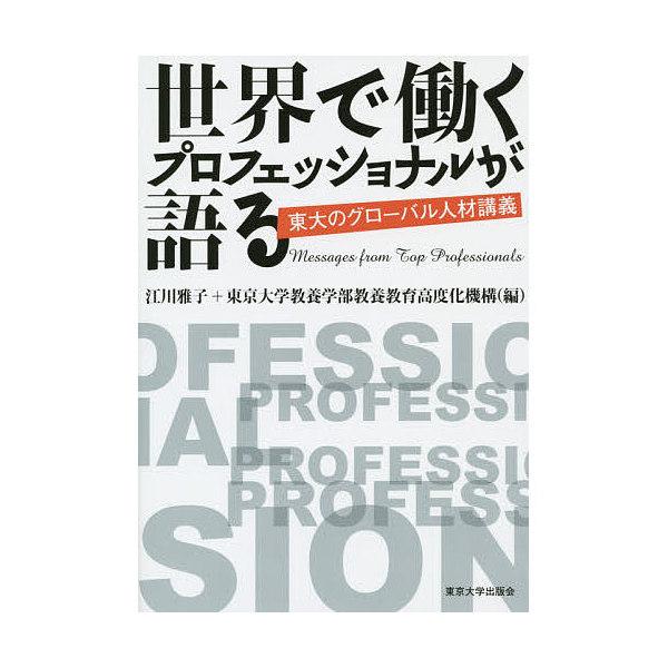 世界で働くプロフェッショナルが語る 東大のグローバル人材講義/江川雅子/東京大学教養学部教養教育高度化機構