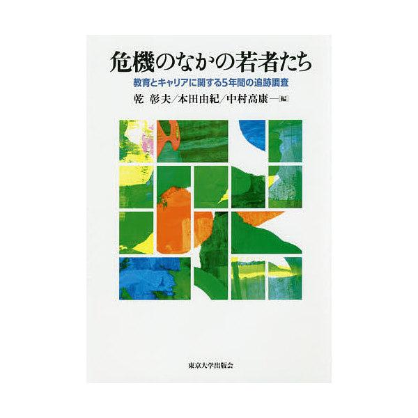 危機のなかの若者たち 教育とキャリアに関する5年間の追跡調査/乾彰夫/本田由紀/中村高康