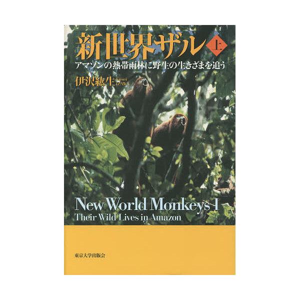 新世界ザル アマゾンの熱帯雨林に野生の生きざまを追う 上/伊沢紘生