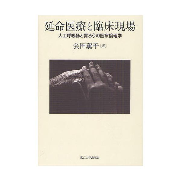 延命医療と臨床現場 人工呼吸器と胃ろうの医療倫理学/会田薫子