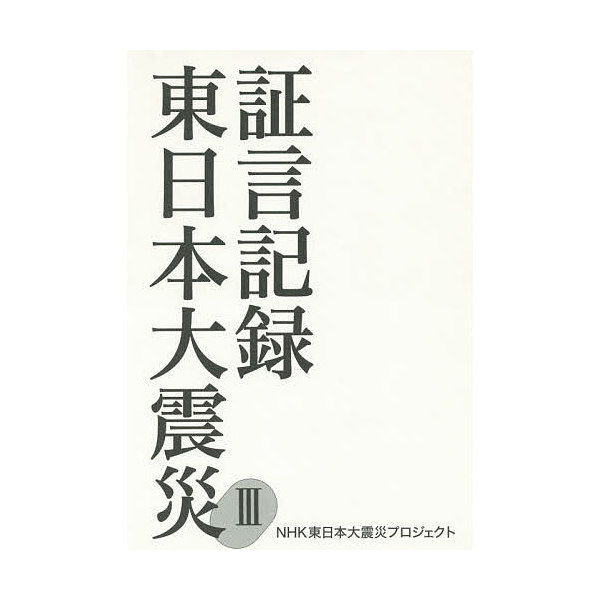 証言記録東日本大震災 3/NHK東日本大震災プロジェクト