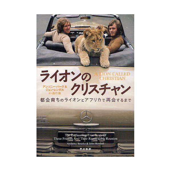 ライオンのクリスチャン 都会育ちのライオンとアフリカで再会するまで/アンソニー・バーク/ジョン・レンダル/西竹徹