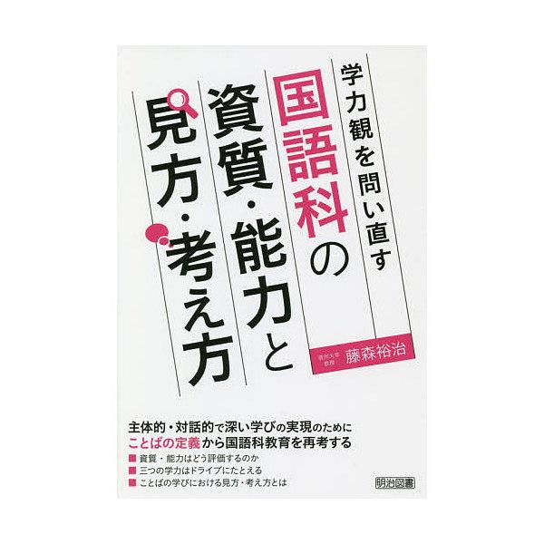 学力観を問い直す国語科の資質・能力と見方・考え方/藤森裕治