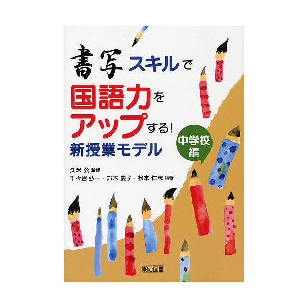 書写スキルで国語力をアップする!新授業モデル 中学校編/久米公/千々岩弘一/鈴木慶子