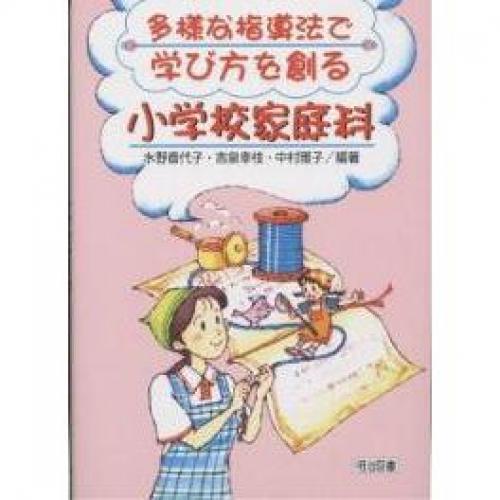 多様な指導法で学び方を創る小学校家庭科/水野香代子