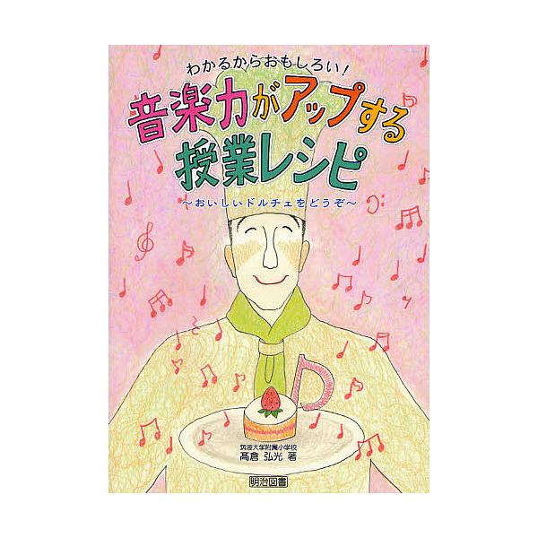 わかるからおもしろい!音楽力がアップする授業レシピ おいしいドルチェをどうぞ/高倉弘光