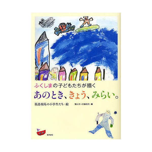 あのとき、きょう、みらい。 ふくしまの子どもたちが描く/福島相馬の小学生たち/蟹江杏/佐藤史生