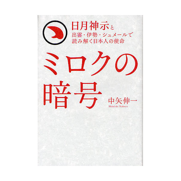 ミロクの暗号 日月神示と出雲・伊勢・シュメールで読み解く日本人の使命/中矢伸一