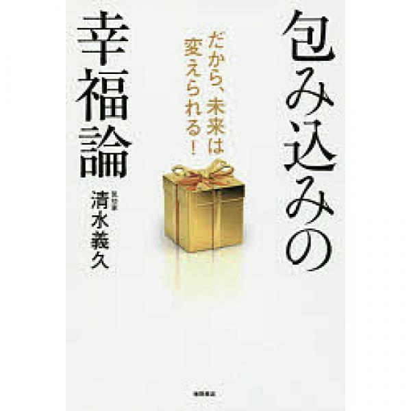 包み込みの幸福論 だから、未来は変えられる!/清水義久
