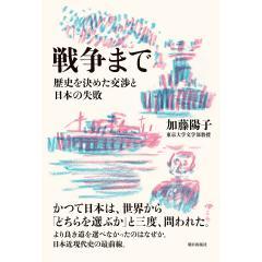 戦争まで 歴史を決めた交渉と日本の失敗/加藤陽子
