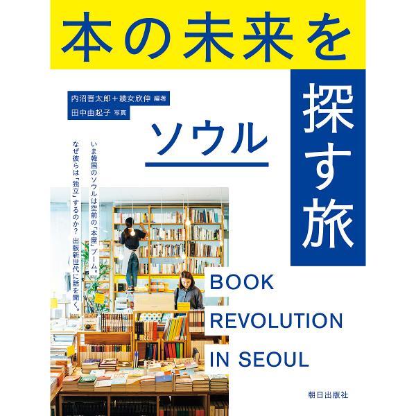 本の未来を探す旅ソウル BOOK REVOLUTION IN SEOUL/内沼晋太郎/綾女欣伸/田中由起子