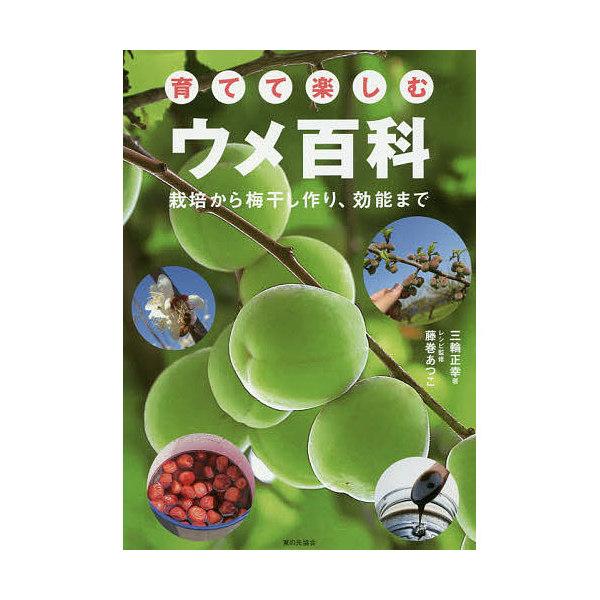 育てて楽しむウメ百科 栽培から梅干し作り、効能まで/三輪正幸