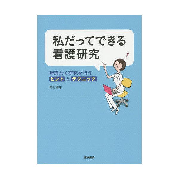 私だってできる看護研究 無理なく研究を行うヒントとテクニック/田久浩志