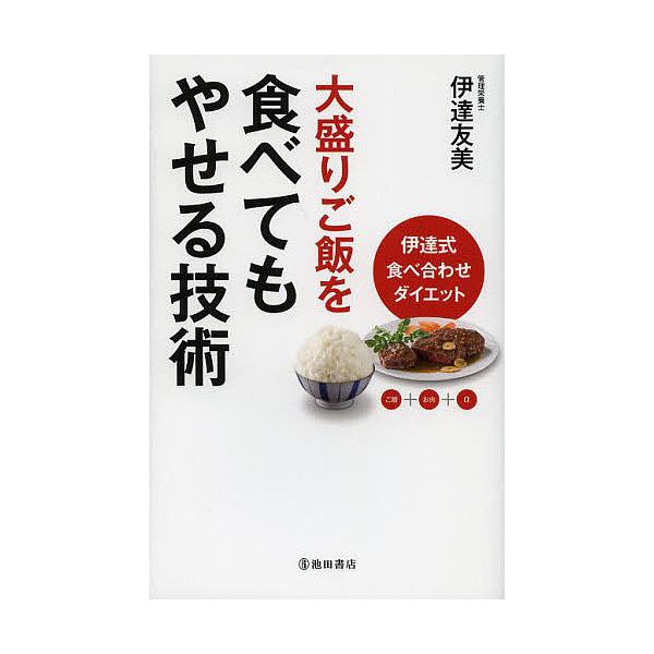 大盛りご飯を食べてもやせる技術 伊達式食べ合わせダイエット ご飯+お肉+α/伊達友美