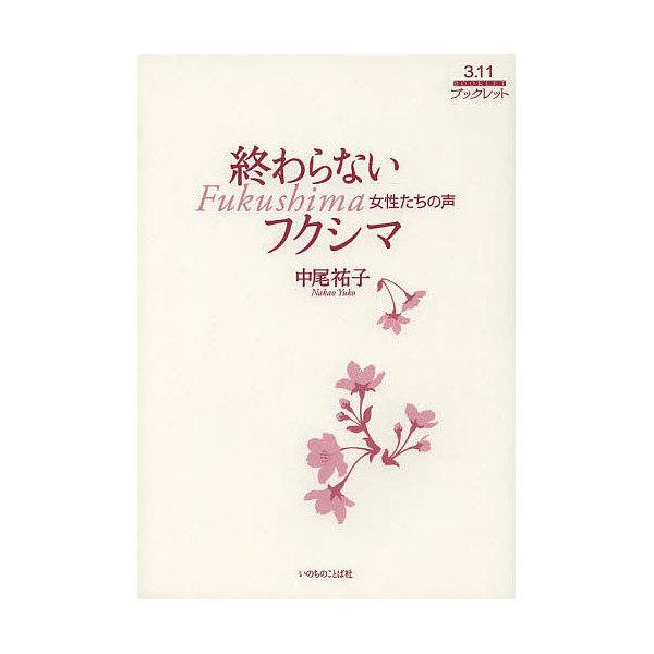 終わらないフクシマ 女性たちの声/中尾祐子